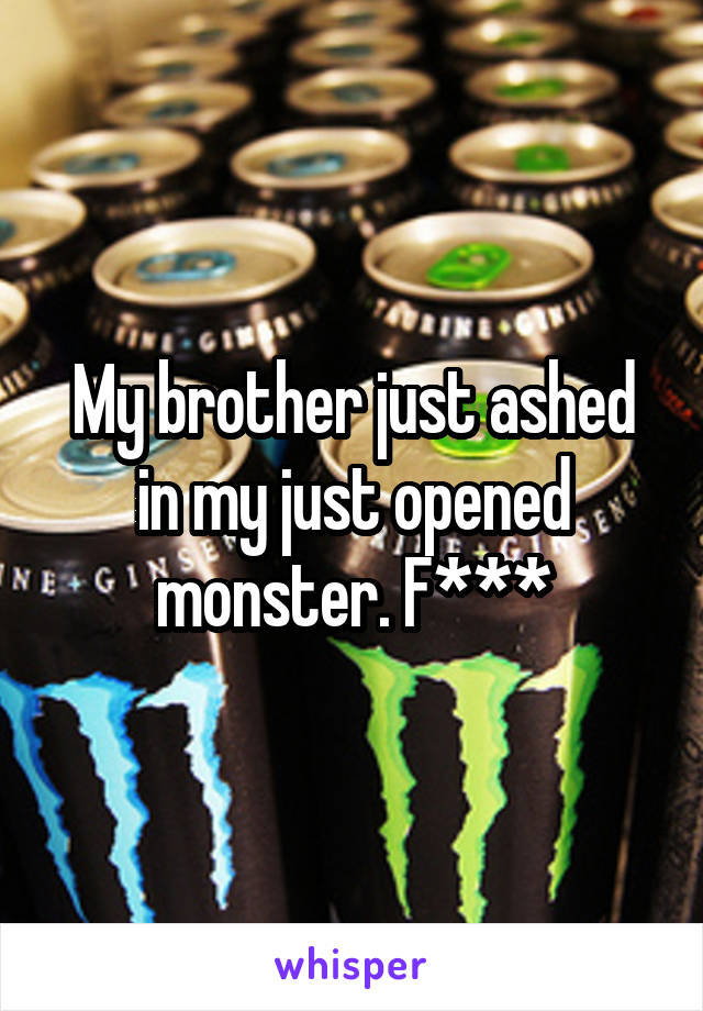 My brother just ashed in my just opened monster. F***