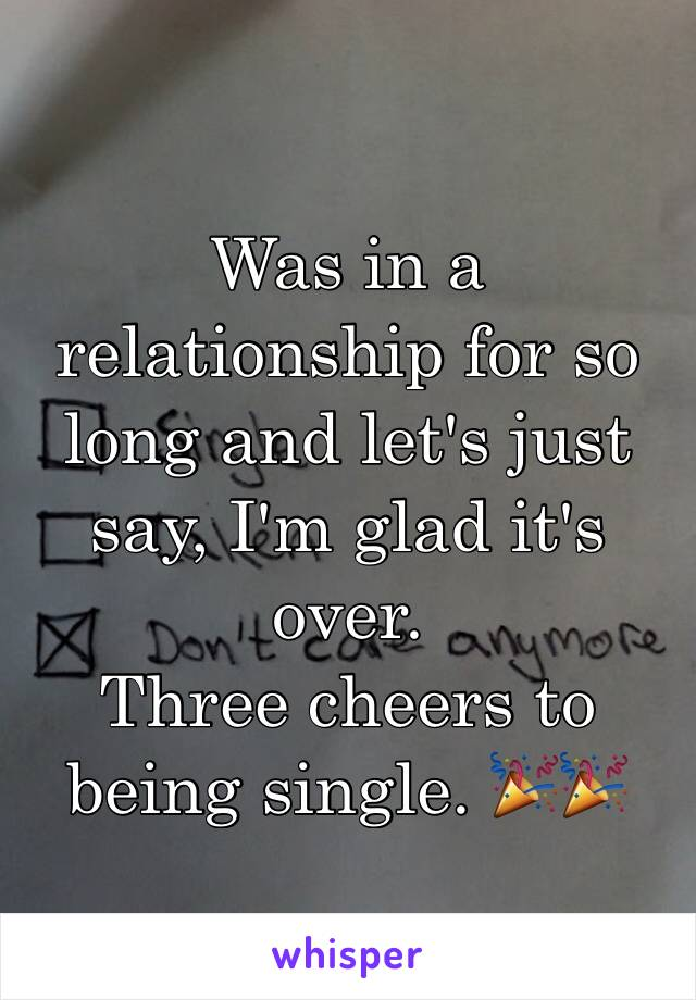 Was in a relationship for so long and let's just say, I'm glad it's over.  Three cheers to being single. 🎉🎉