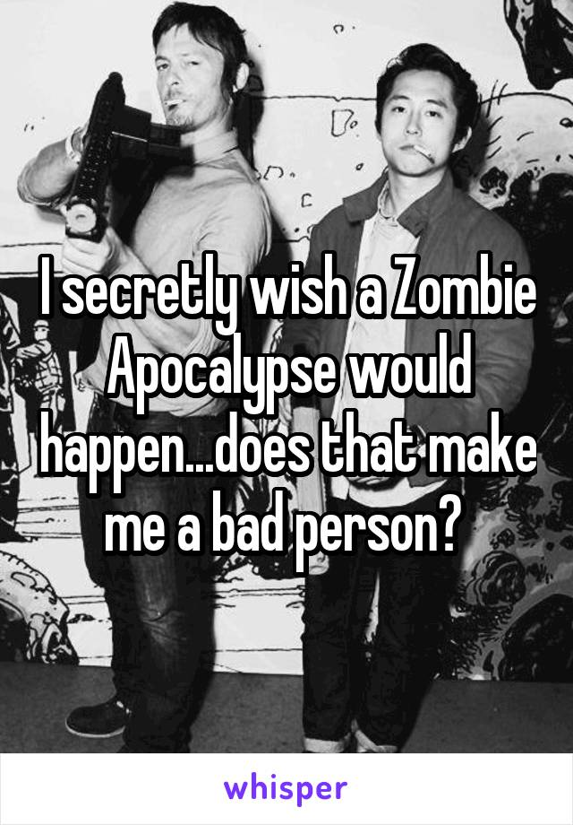 I secretly wish a Zombie Apocalypse would happen...does that make me a bad person?