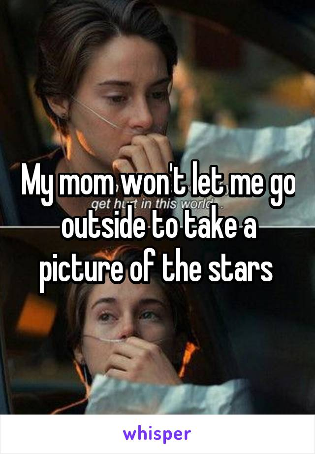 My mom won't let me go outside to take a picture of the stars