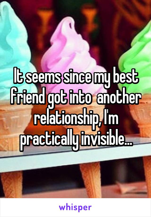 It seems since my best friend got into  another relationship, I'm practically invisible...