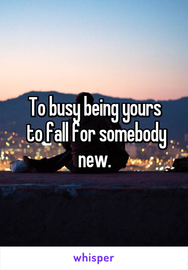 To busy being yours  to fall for somebody new.