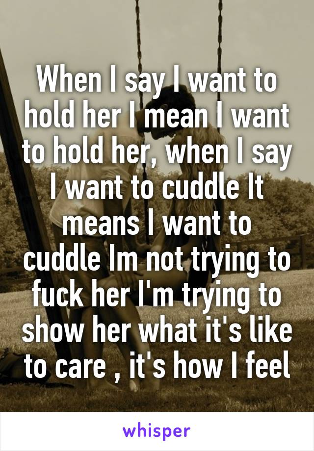 When I say I want to hold her I mean I want to hold her, when I say I want to cuddle It means I want to cuddle Im not trying to fuck her I'm trying to show her what it's like to care , it's how I feel