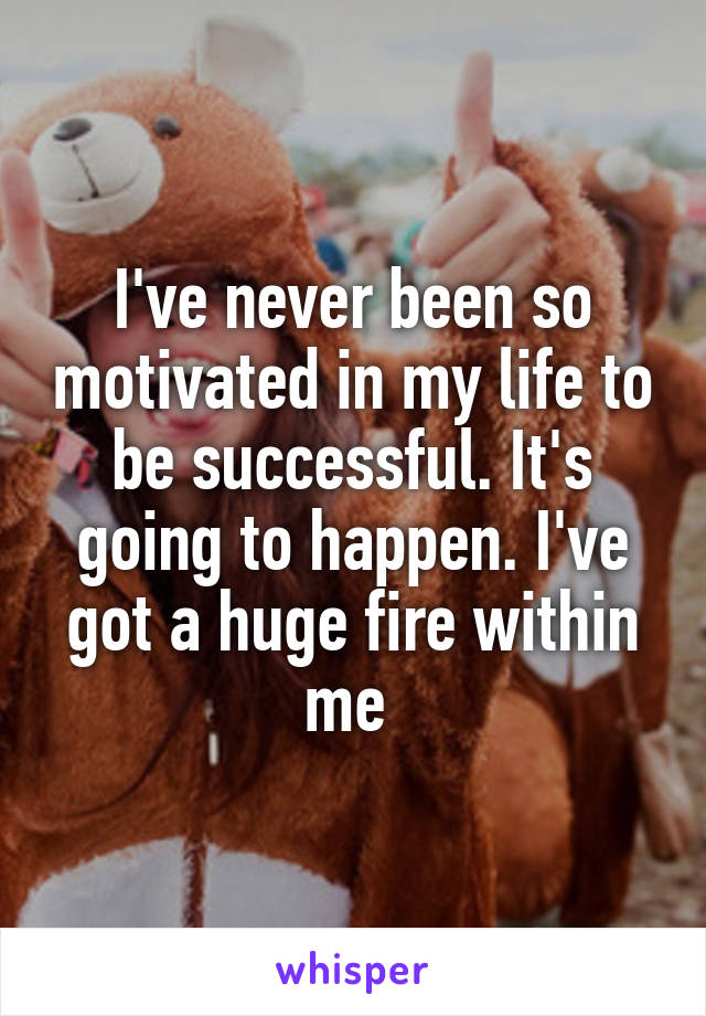 I've never been so motivated in my life to be successful. It's going to happen. I've got a huge fire within me