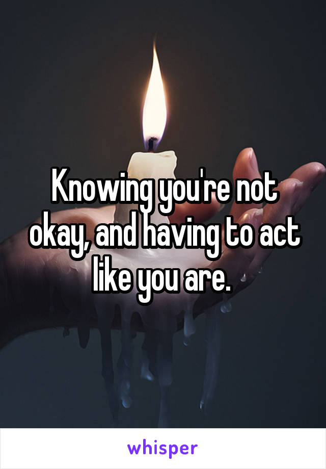 Knowing you're not okay, and having to act like you are.