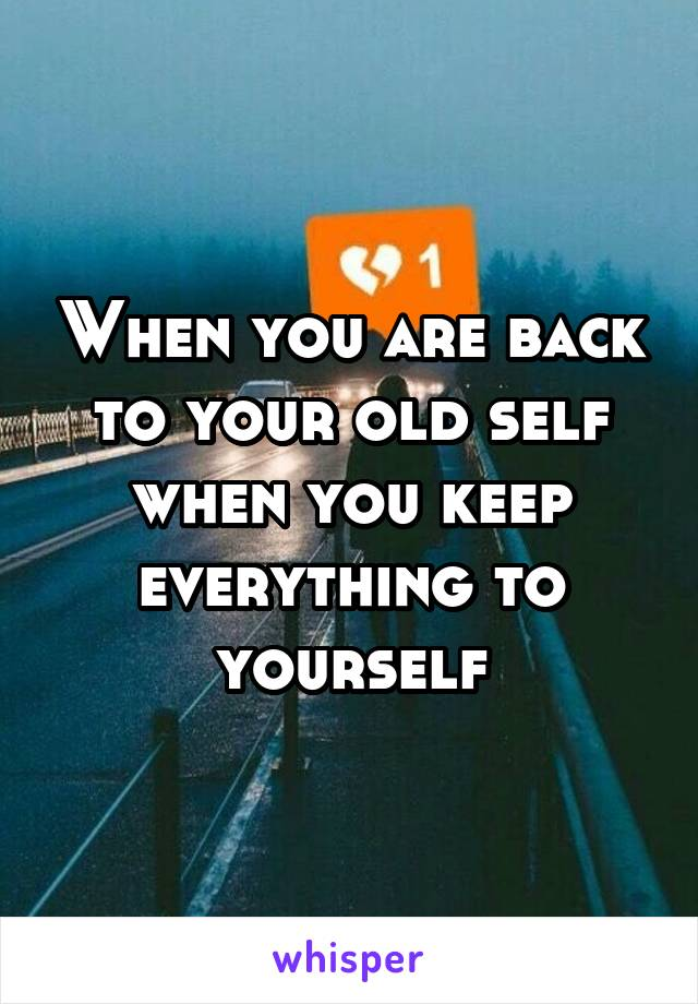 When you are back to your old self when you keep everything to yourself