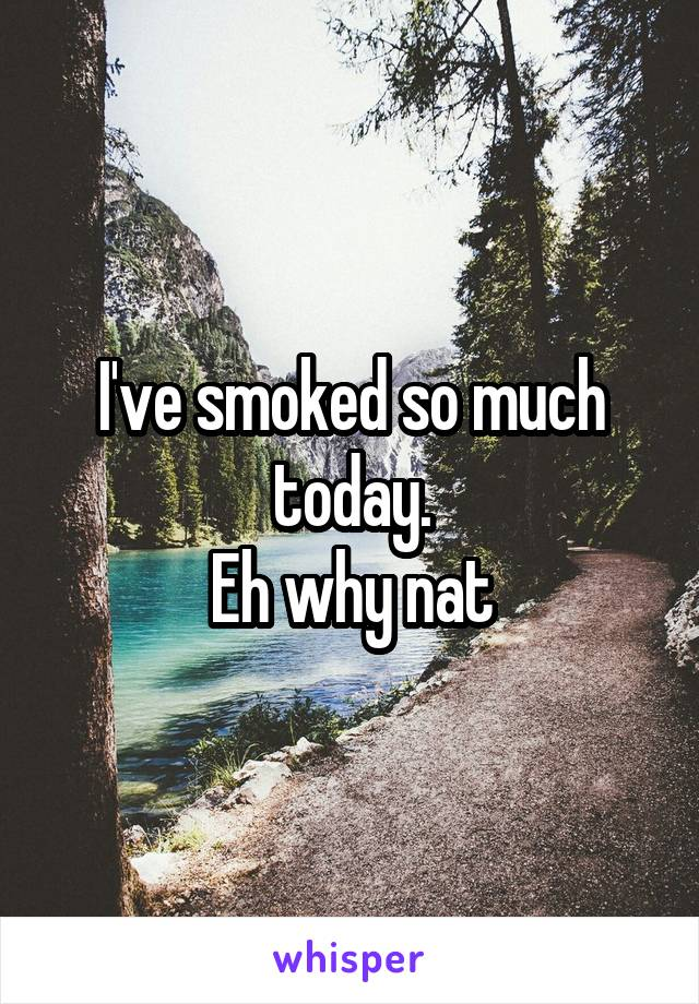 I've smoked so much today. Eh why nat