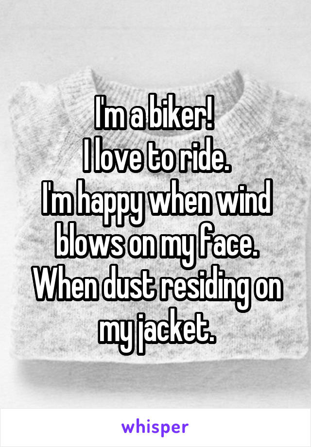 I'm a biker!  I love to ride. I'm happy when wind blows on my face. When dust residing on my jacket.