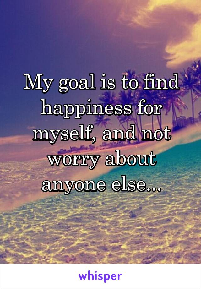 My goal is to find happiness for myself, and not worry about anyone else...