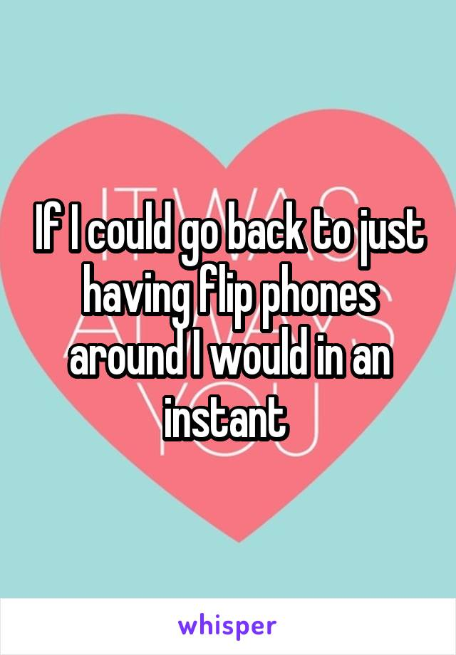 If I could go back to just having flip phones around I would in an instant