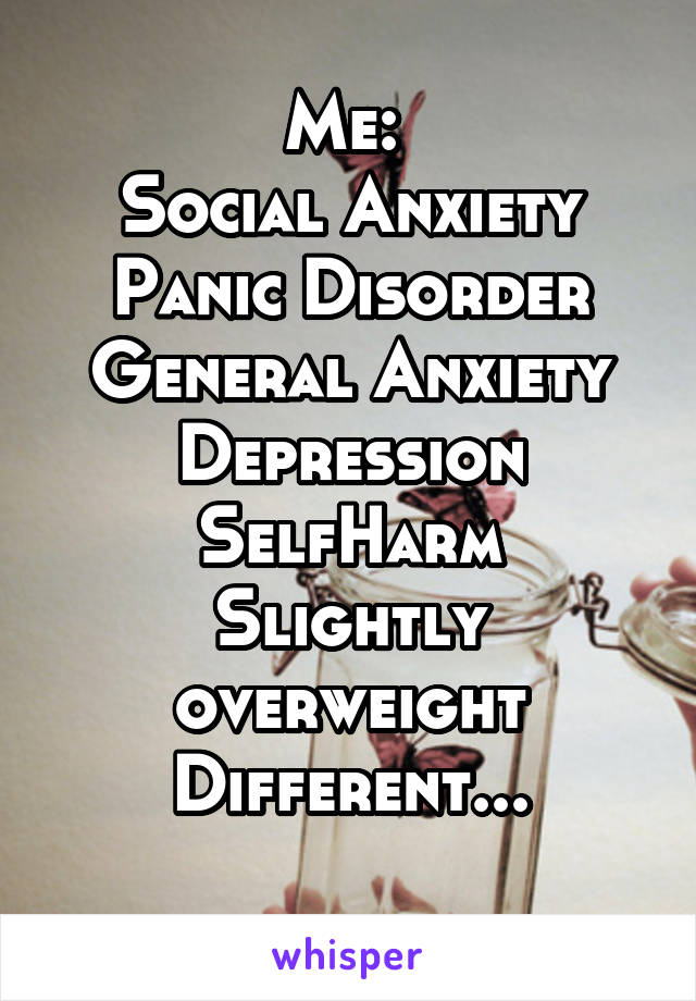 Me:  Social Anxiety Panic Disorder General Anxiety Depression SelfHarm Slightly overweight Different...