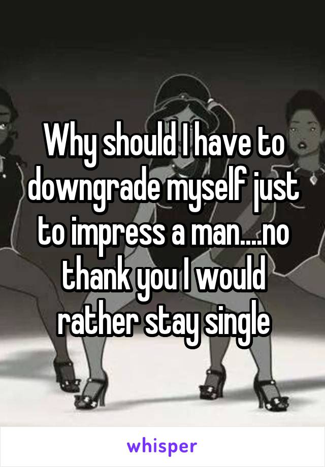 Why should I have to downgrade myself just to impress a man....no thank you I would rather stay single