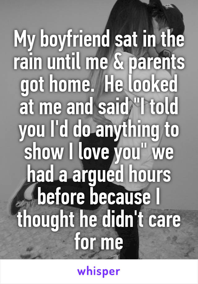 "My boyfriend sat in the rain until me & parents got home.  He looked at me and said ""I told you I'd do anything to show I love you"" we had a argued hours before because I thought he didn't care for me"