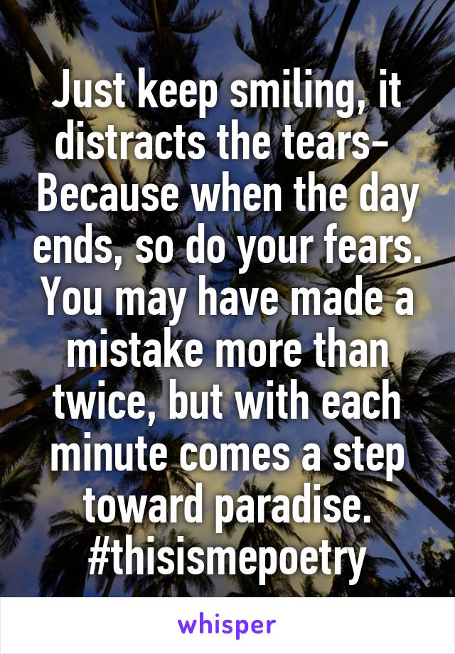 Just keep smiling, it distracts the tears-  Because when the day ends, so do your fears. You may have made a mistake more than twice, but with each minute comes a step toward paradise. #thisismepoetry