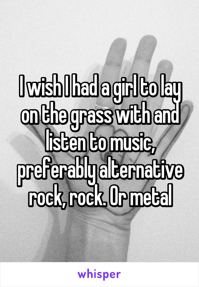 I wish I had a girl to lay on the grass with and listen to music, preferably alternative rock, rock. Or metal