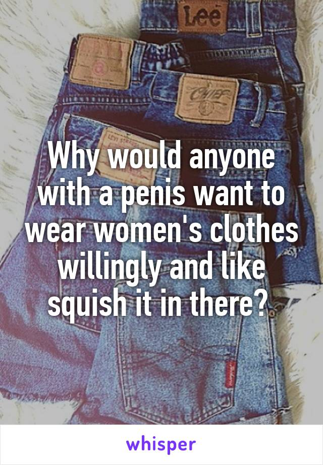 Why would anyone with a penis want to wear women's clothes willingly and like squish it in there?