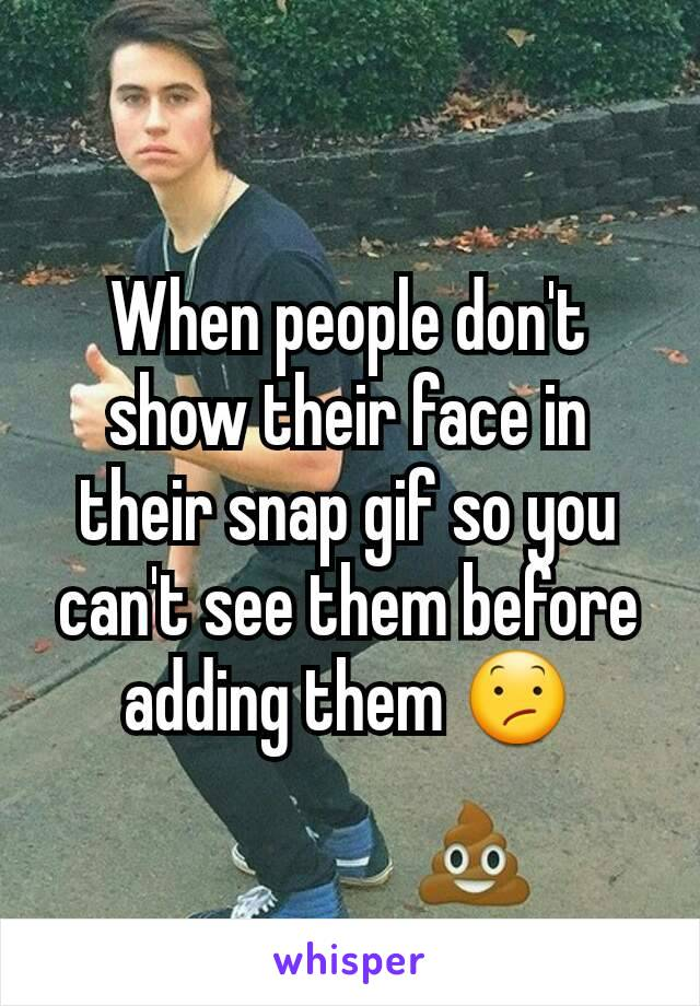 When people don't show their face in their snap gif so you can't see them before adding them 😕