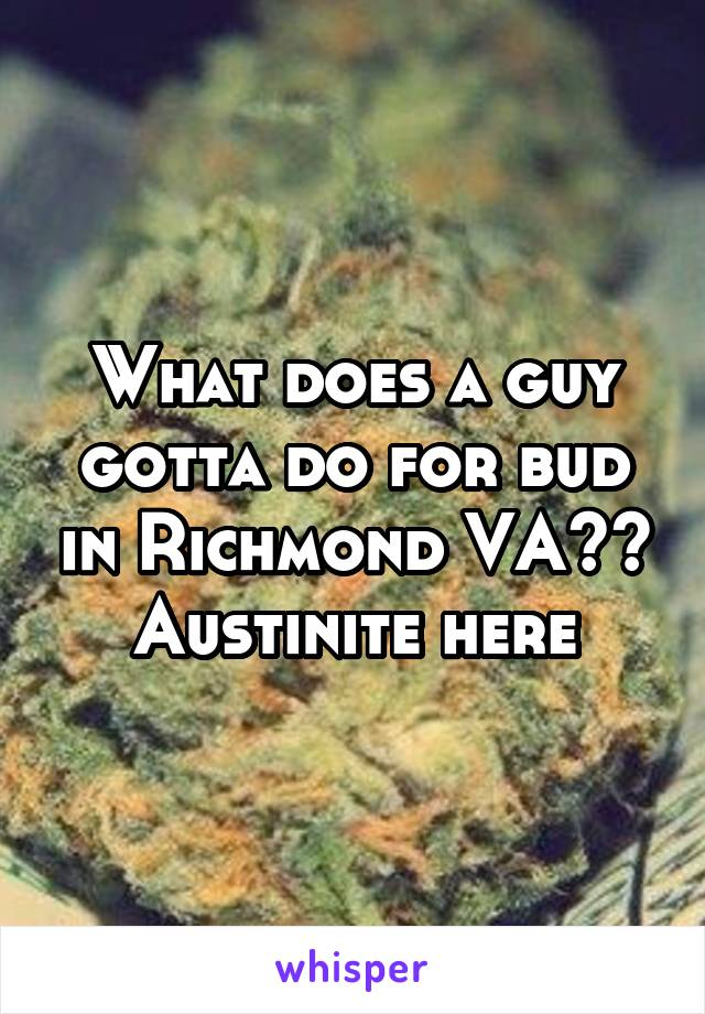 What does a guy gotta do for bud in Richmond VA?? Austinite here