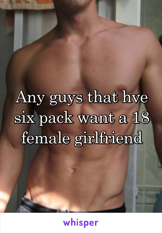 Any guys that hve six pack want a 18 female girlfriend