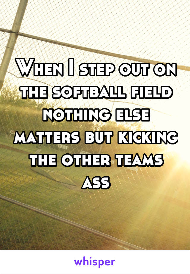 When I step out on the softball field nothing else matters but kicking the other teams ass