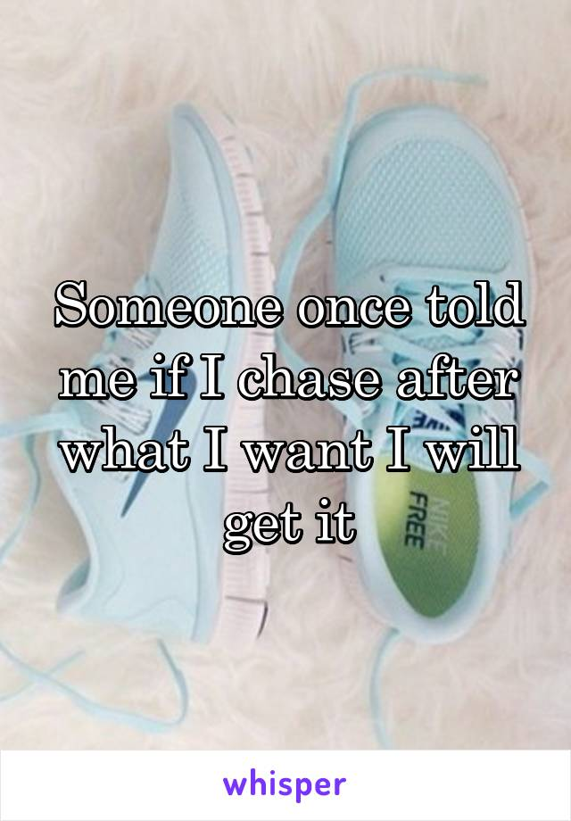 Someone once told me if I chase after what I want I will get it