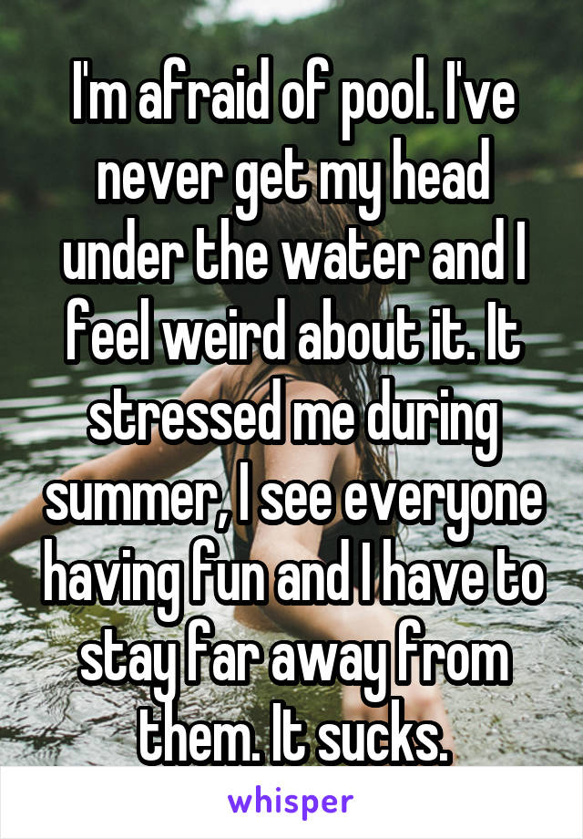 I'm afraid of pool. I've never get my head under the water and I feel weird about it. It stressed me during summer, I see everyone having fun and I have to stay far away from them. It sucks.