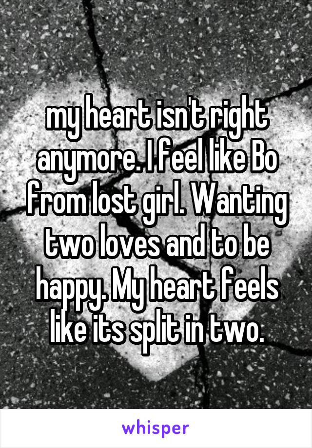 my heart isn't right anymore. I feel like Bo from lost girl. Wanting two loves and to be happy. My heart feels like its split in two.
