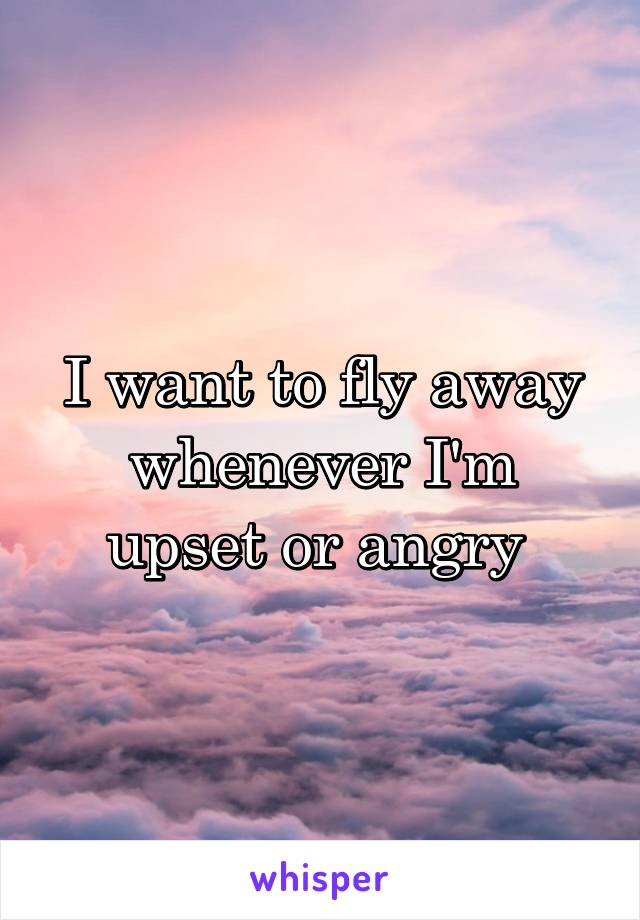 I want to fly away whenever I'm upset or angry