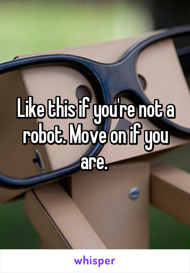 Like this if you're not a robot. Move on if you are.