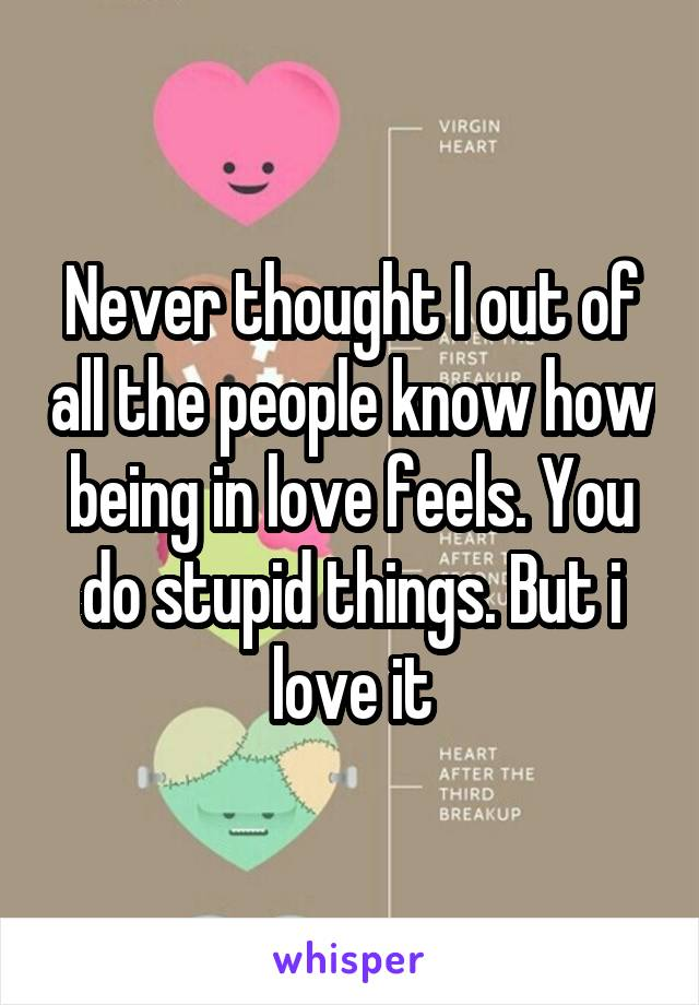 Never thought I out of all the people know how being in love feels. You do stupid things. But i love it