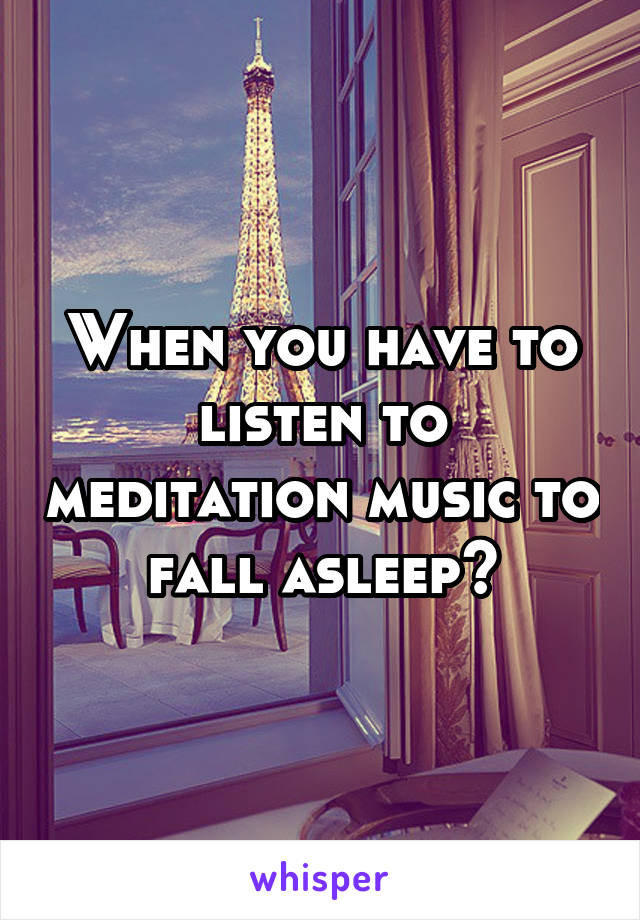 When you have to listen to meditation music to fall asleep😒