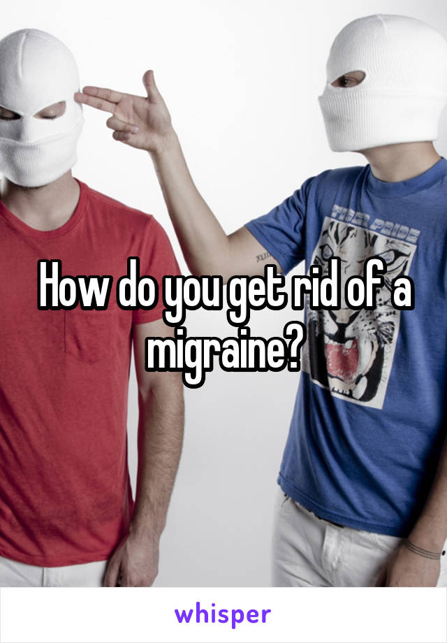 How do you get rid of a migraine?