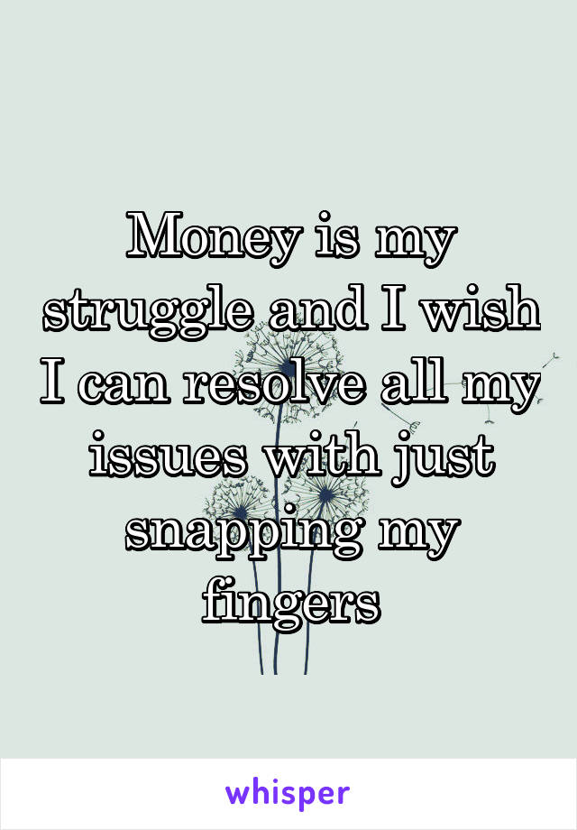 Money is my struggle and I wish I can resolve all my issues with just snapping my fingers