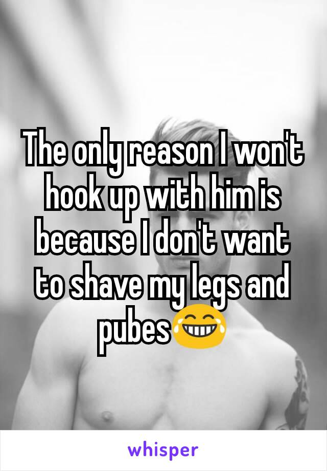 The only reason I won't hook up with him is because I don't want to shave my legs and pubes😂