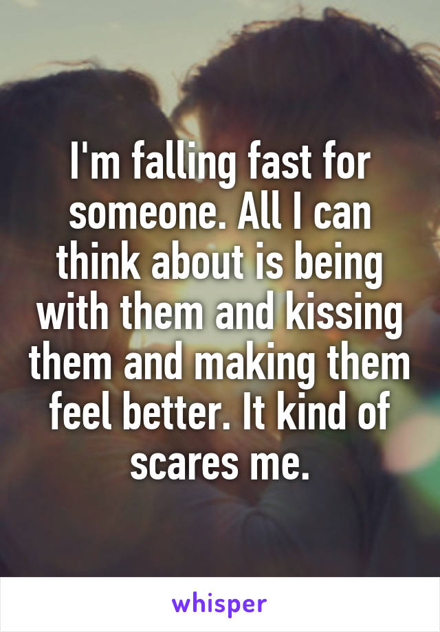 I'm falling fast for someone. All I can think about is being with them and kissing them and making them feel better. It kind of scares me.