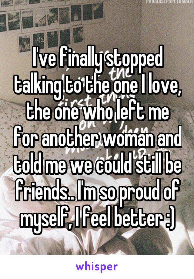 I've finally stopped talking to the one I love, the one who left me for another woman and told me we could still be friends.. I'm so proud of myself, I feel better :)