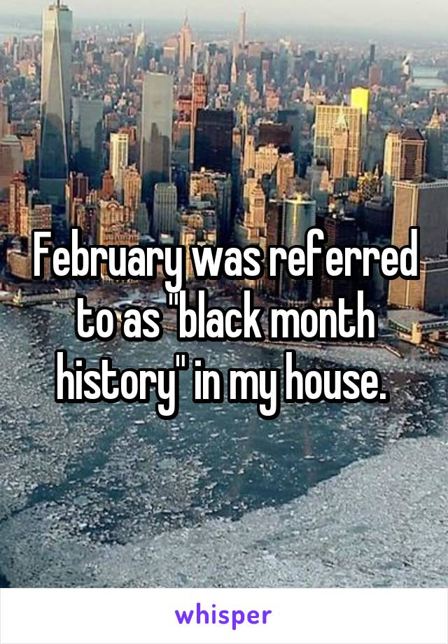 "February was referred to as ""black month history"" in my house."