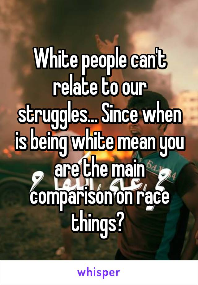 White people can't relate to our struggles... Since when is being white mean you are the main comparison on race things?