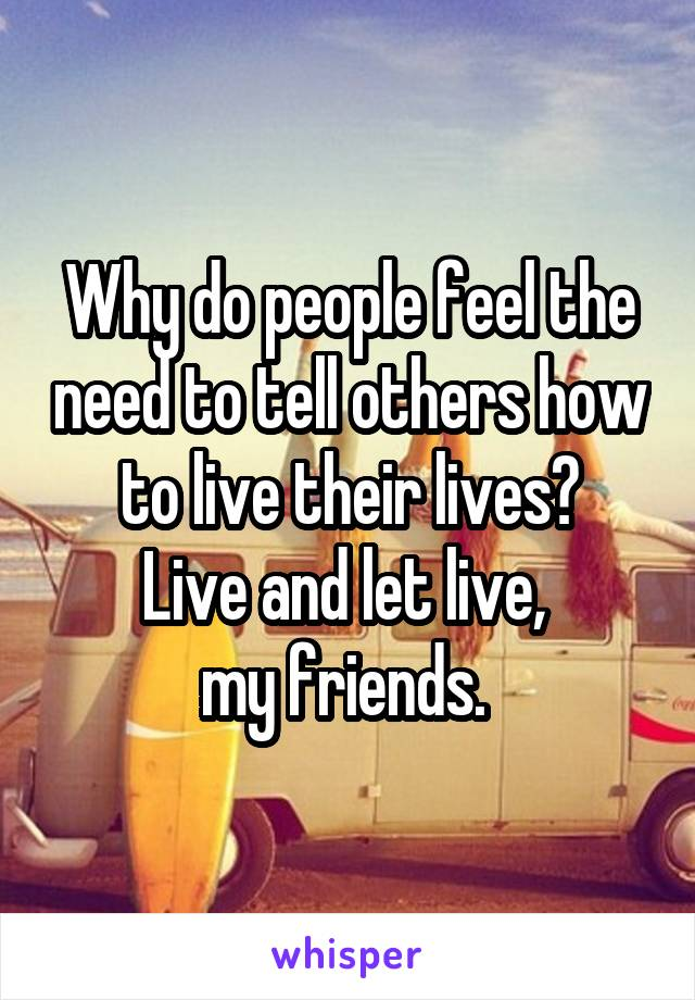 Why do people feel the need to tell others how to live their lives? Live and let live,  my friends.