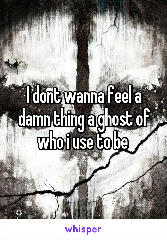 I dont wanna feel a damn thing a ghost of who i use to be