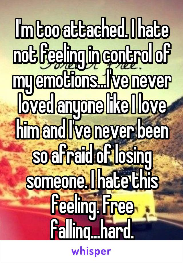 I'm too attached. I hate not feeling in control of my emotions...I've never loved anyone like I love him and I've never been so afraid of losing someone. I hate this feeling. Free falling...hard.