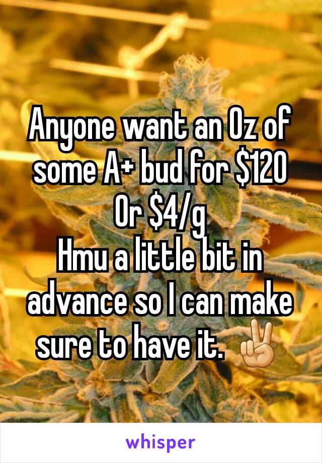 Anyone want an Oz of some A+ bud for $120 Or $4/g Hmu a little bit in advance so I can make sure to have it. ✌