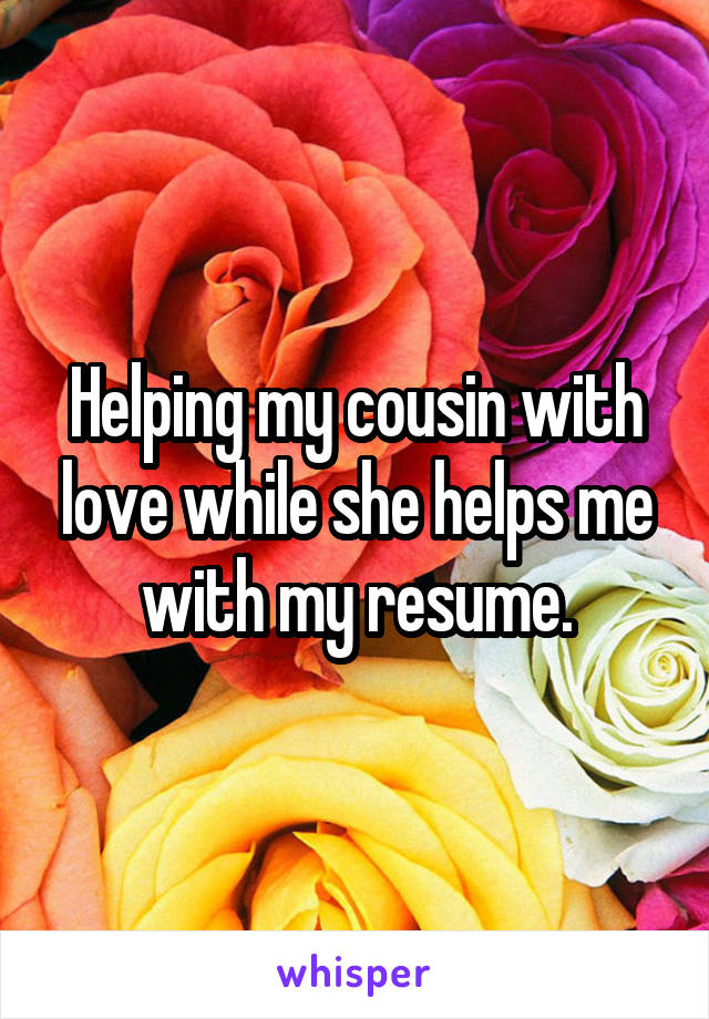 Helping my cousin with love while she helps me with my resume.