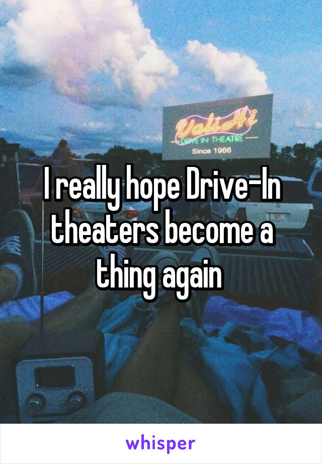 I really hope Drive-In theaters become a thing again