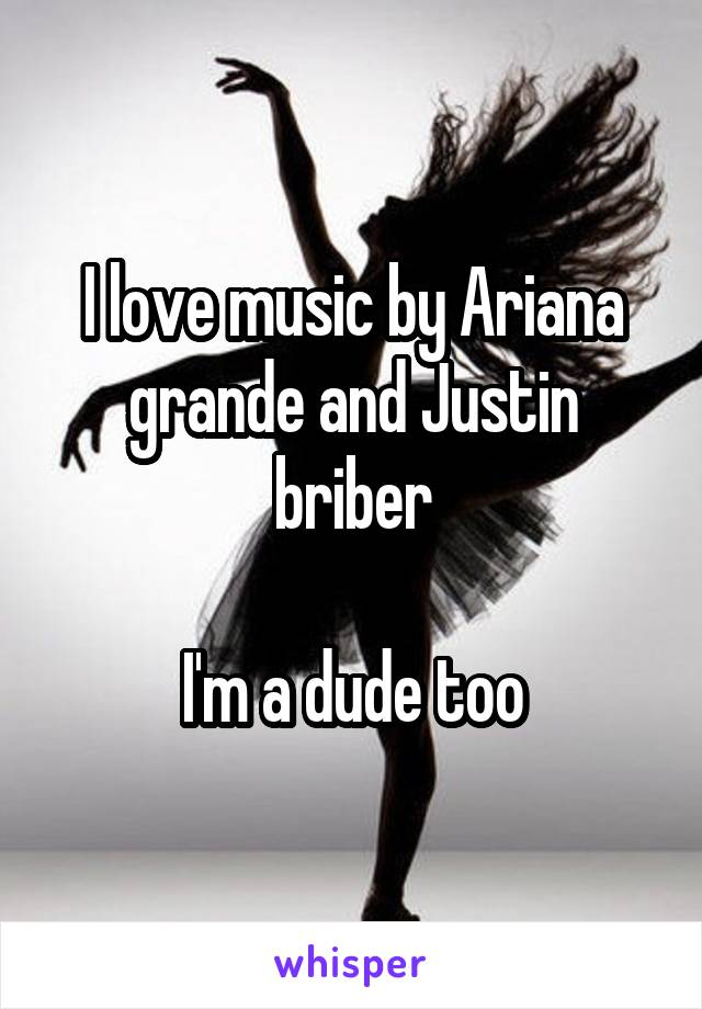 I love music by Ariana grande and Justin briber  I'm a dude too