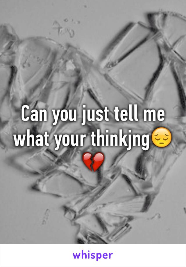 Can you just tell me what your thinkjng😔💔
