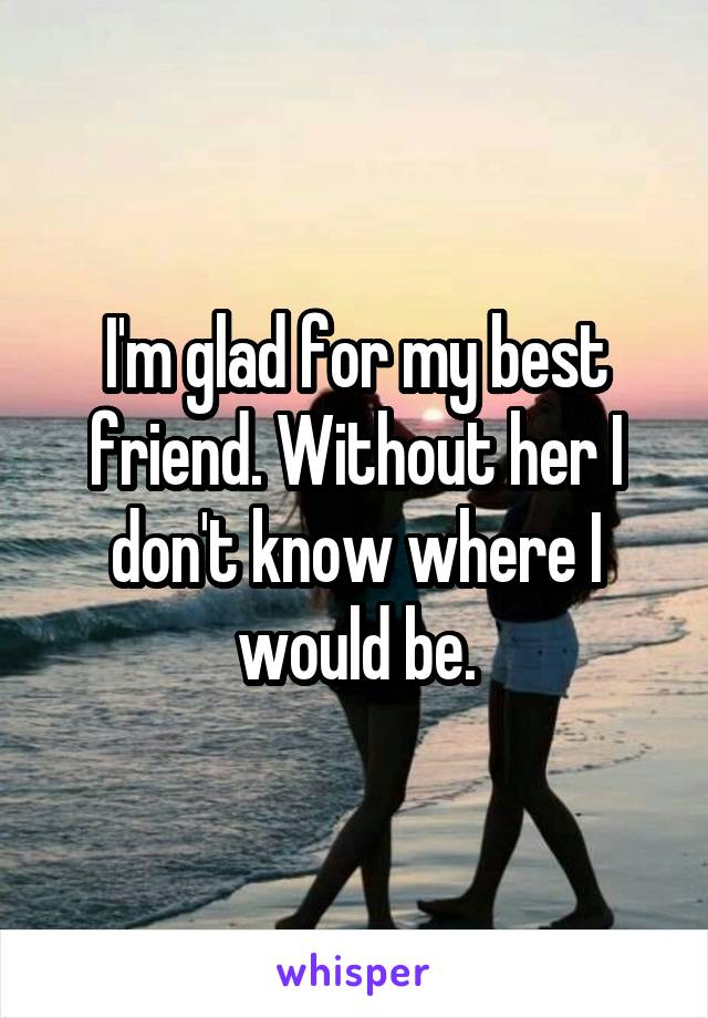 I'm glad for my best friend. Without her I don't know where I would be.
