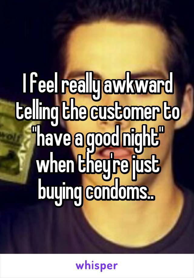 """I feel really awkward telling the customer to """"have a good night"""" when they're just buying condoms.."""