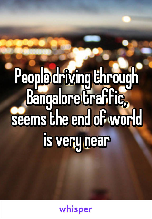 People driving through Bangalore traffic, seems the end of world is very near