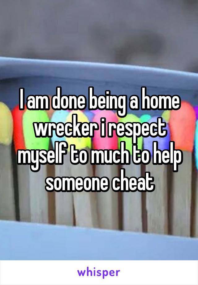 I am done being a home wrecker i respect myself to much to help someone cheat
